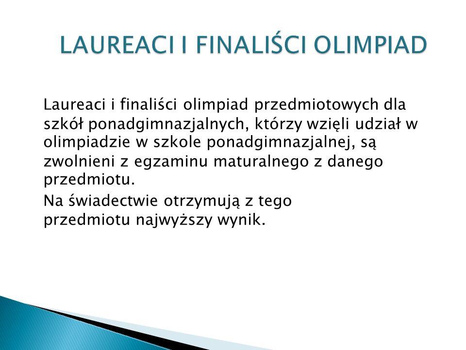 Laureaci i finaliści olimpiad przedmiotowych dla szkół ponadgimnazjalnych, którzy wzięli udział w olimpiadzie w szkole ponadgimnazjalnej, są zwolnieni z egzaminu maturalnego z danego przedmiotu.