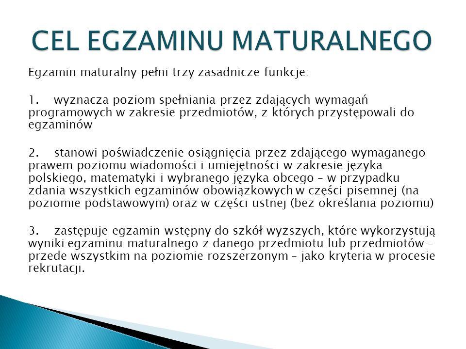 Egzamin maturalny pełni trzy zasadnicze funkcje: 1. wyznacza poziom spełniania przez zdających wymagań programowych w zakresie przedmiotów, z których przystępowali do egzaminów 2. stanowi poświadczenie osiągnięcia przez zdającego wymaganego prawem poziomu wiadomości i umiejętności w zakresie języka polskiego, matematyki i wybranego języka obcego – w przypadku zdania wszystkich egzaminów obowiązkowych w części pisemnej (na poziomie podstawowym) oraz w części ustnej (bez określania poziomu) 3. zastępuje egzamin wstępny do szkół wyższych, które wykorzystują wyniki egzaminu maturalnego z danego przedmiotu lub przedmiotów – przede wszystkim na poziomie rozszerzonym – jako kryteria w procesie rekrutacji.