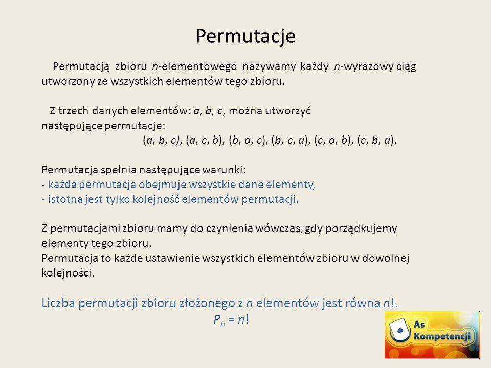 Permutacje Permutacją zbioru n-elementowego nazywamy każdy n-wyrazowy ciąg utworzony ze wszystkich elementów tego zbioru.