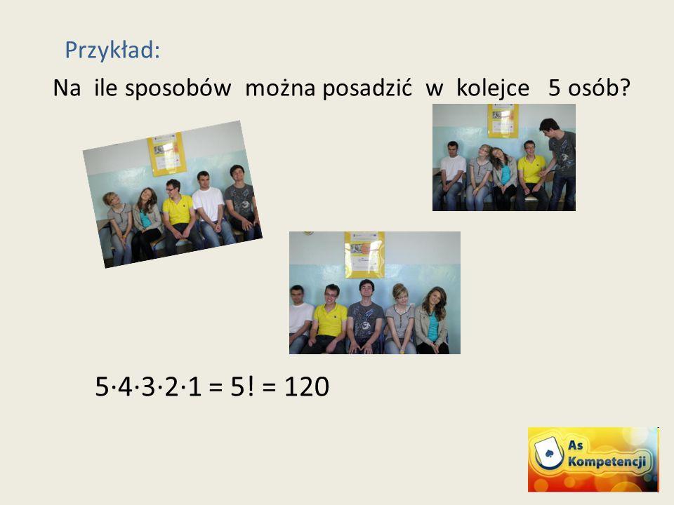 Przykład: Na ile sposobów można posadzić w kolejce 5 osób 5·4·3·2·1 = 5! = 120