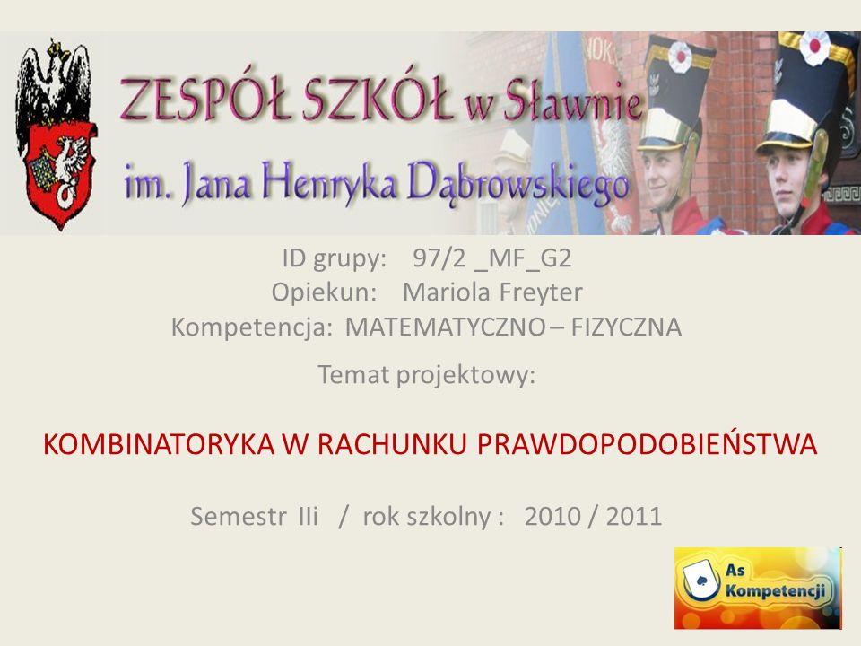 ID grupy: 97/2 _MF_G2 Opiekun: Mariola Freyter Kompetencja: MATEMATYCZNO – FIZYCZNA Temat projektowy: KOMBINATORYKA W RACHUNKU PRAWDOPODOBIEŃSTWA Semestr IIi / rok szkolny : 2010 / 2011