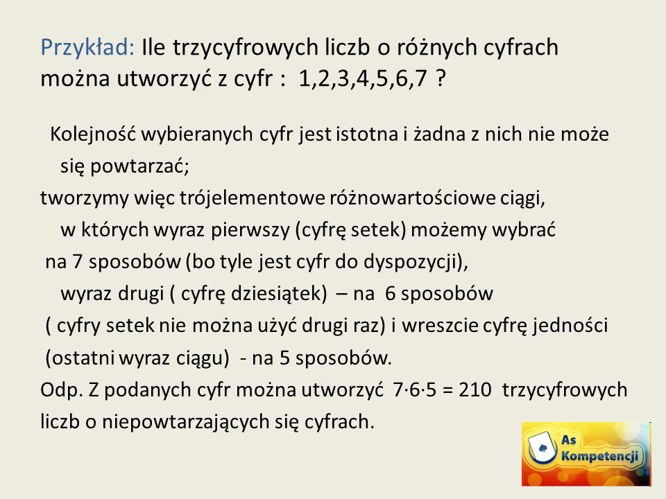 Przykład: Ile trzycyfrowych liczb o różnych cyfrach można utworzyć z cyfr : 1,2,3,4,5,6,7 .