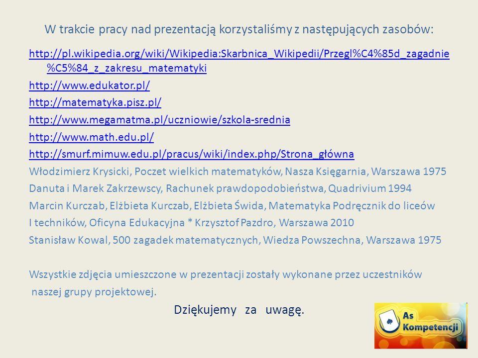 W trakcie pracy nad prezentacją korzystaliśmy z następujących zasobów: http://pl.wikipedia.org/wiki/Wikipedia:Skarbnica_Wikipedii/Przegl%C4%85d_zagadnie %C5%84_z_zakresu_matematyki http://www.edukator.pl/ http://matematyka.pisz.pl/ http://www.megamatma.pl/uczniowie/szkola-srednia http://www.math.edu.pl/ http://smurf.mimuw.edu.pl/pracus/wiki/index.php/Strona_główna Włodzimierz Krysicki, Poczet wielkich matematyków, Nasza Księgarnia, Warszawa 1975 Danuta i Marek Zakrzewscy, Rachunek prawdopodobieństwa, Quadrivium 1994 Marcin Kurczab, Elżbieta Kurczab, Elżbieta Świda, Matematyka Podręcznik do liceów I techników, Oficyna Edukacyjna * Krzysztof Pazdro, Warszawa 2010 Stanisław Kowal, 500 zagadek matematycznych, Wiedza Powszechna, Warszawa 1975 Wszystkie zdjęcia umieszczone w prezentacji zostały wykonane przez uczestników naszej grupy projektowej.