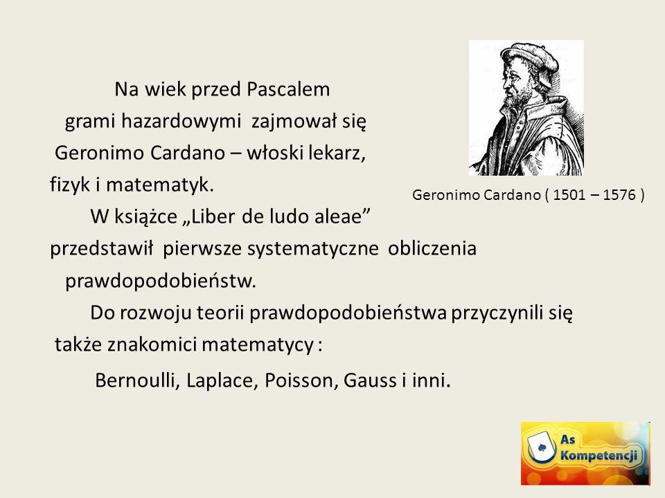 Na wiek przed Pascalem grami hazardowymi zajmował się Geronimo Cardano – włoski lekarz, fizyk i matematyk.
