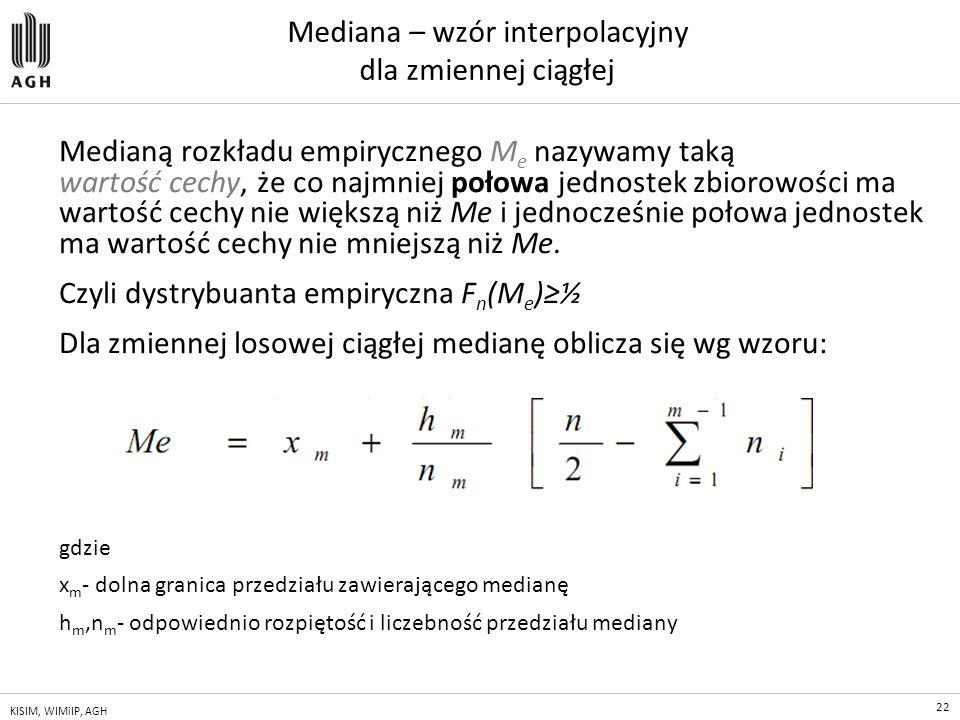 22 KISIM, WIMiIP, AGH Mediana – wzór interpolacyjny dla zmiennej ciągłej Medianą rozkładu empirycznego M e nazywamy taką wartość cechy, że co najmniej
