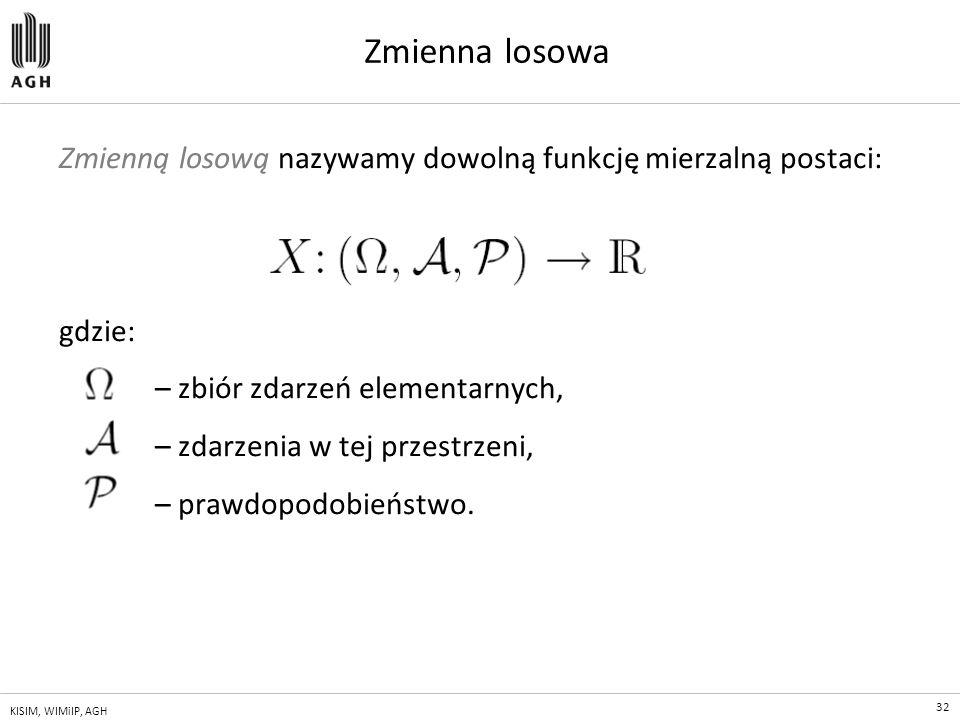 32 KISIM, WIMiIP, AGH Zmienna losowa Zmienną losową nazywamy dowolną funkcję mierzalną postaci: gdzie: – zbiór zdarzeń elementarnych, – zdarzenia w te