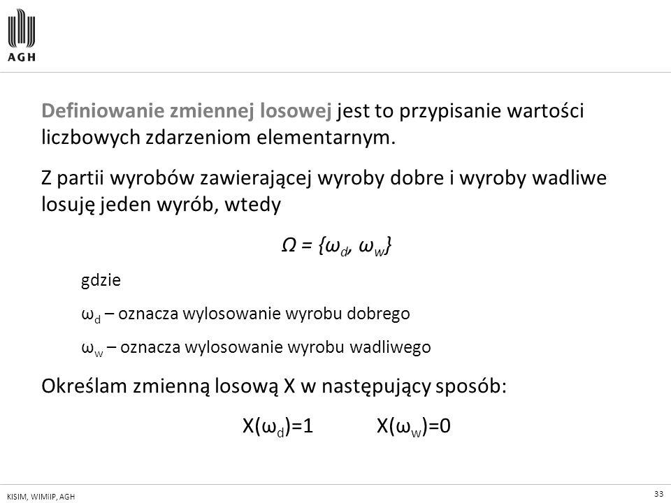 33 KISIM, WIMiIP, AGH Definiowanie zmiennej losowej jest to przypisanie wartości liczbowych zdarzeniom elementarnym. Z partii wyrobów zawierającej wyr