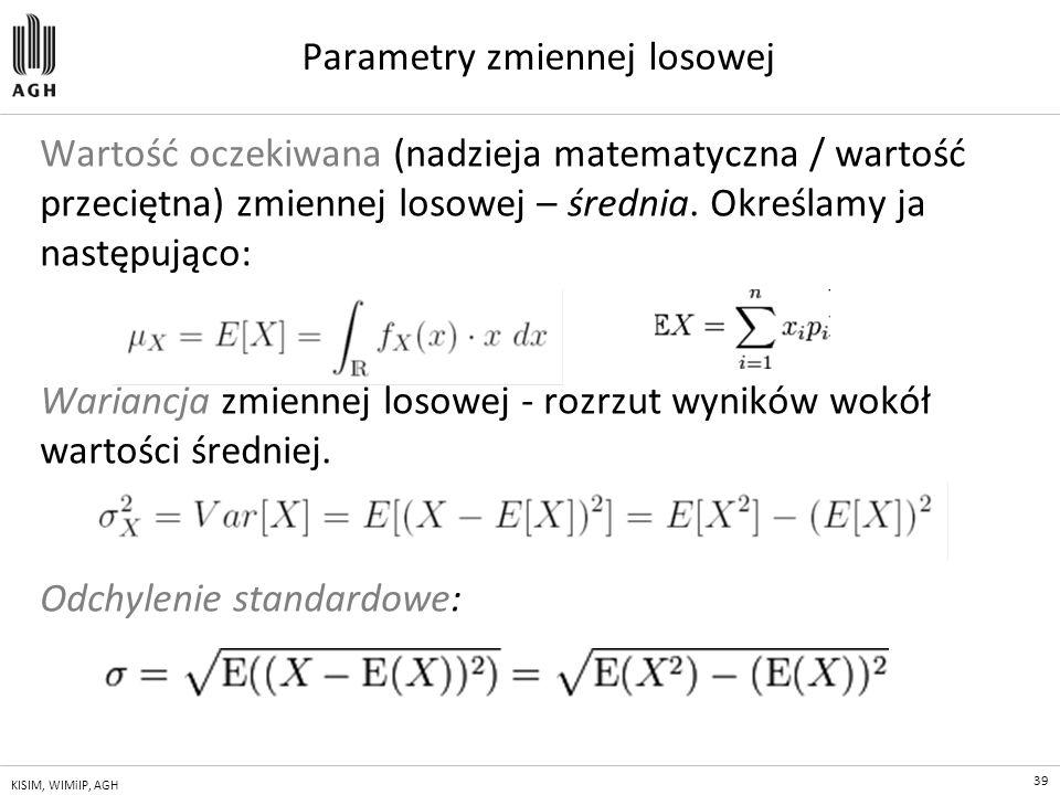 39 KISIM, WIMiIP, AGH Parametry zmiennej losowej Wartość oczekiwana (nadzieja matematyczna / wartość przeciętna) zmiennej losowej – średnia. Określamy