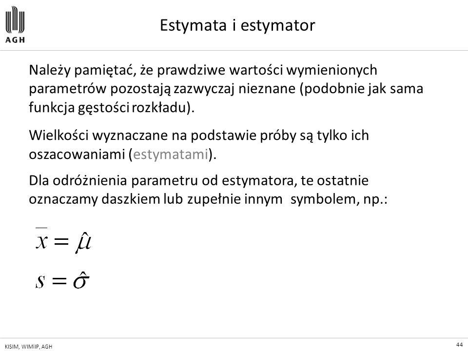 44 KISIM, WIMiIP, AGH Estymata i estymator Należy pamiętać, że prawdziwe wartości wymienionych parametrów pozostają zazwyczaj nieznane (podobnie jak s