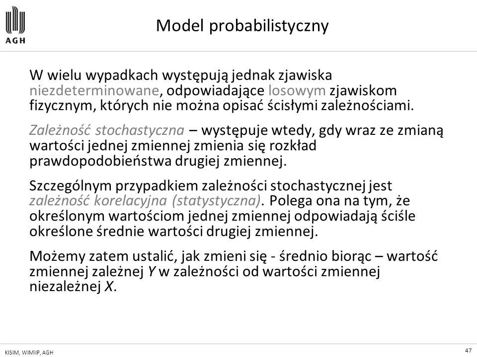 47 KISIM, WIMiIP, AGH Model probabilistyczny W wielu wypadkach występują jednak zjawiska niezdeterminowane, odpowiadające losowym zjawiskom fizycznym,