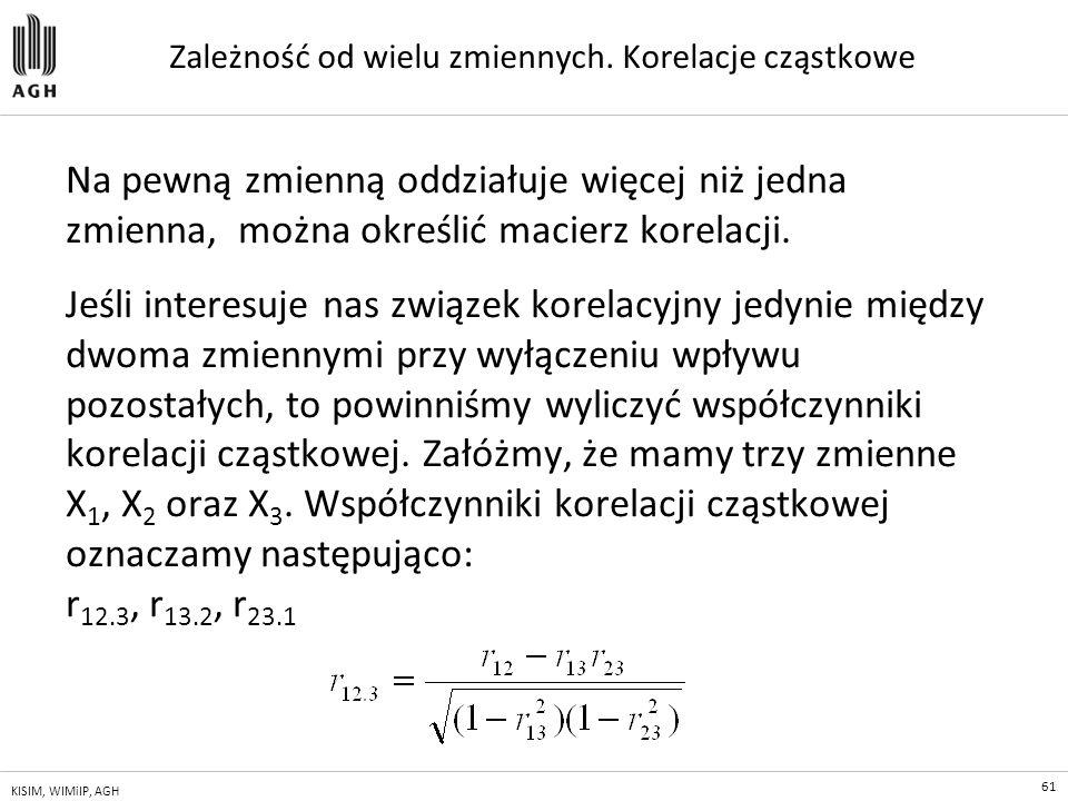 61 KISIM, WIMiIP, AGH Zależność od wielu zmiennych. Korelacje cząstkowe Na pewną zmienną oddziałuje więcej niż jedna zmienna, można określić macierz k