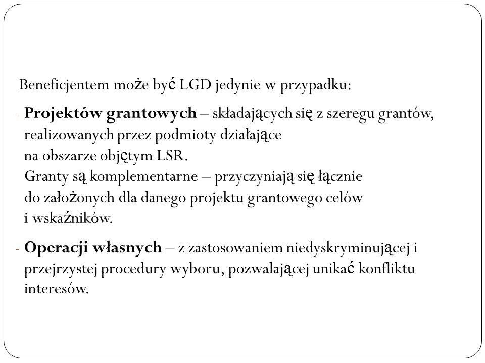 Beneficjentem mo ż e by ć LGD jedynie w przypadku: - Projektów grantowych – składaj ą cych si ę z szeregu grantów, realizowanych przez podmioty działaj ą ce na obszarze obj ę tym LSR.