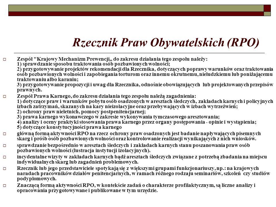 """Rzecznik Praw Obywatelskich (RPO)  Zespół Krajowy Mechanizm Prewencji"""" do zakresu działania tego zespołu należy: 1) sprawdzanie sposobu traktowania osób pozbawionych wolności; 2) przygotowywanie projektów rekomendacji dla Rzecznika, dotyczących poprawy warunków oraz traktowania osób pozbawionych wolności i zapobiegania torturom oraz innemu okrutnemu, nieludzkiemu lub poniżającemu traktowaniu albo karaniu; 3) przygotowywanie propozycji i uwag dla Rzecznika, odnośnie obowiązujących lub projektowanych przepisów prawnych."""