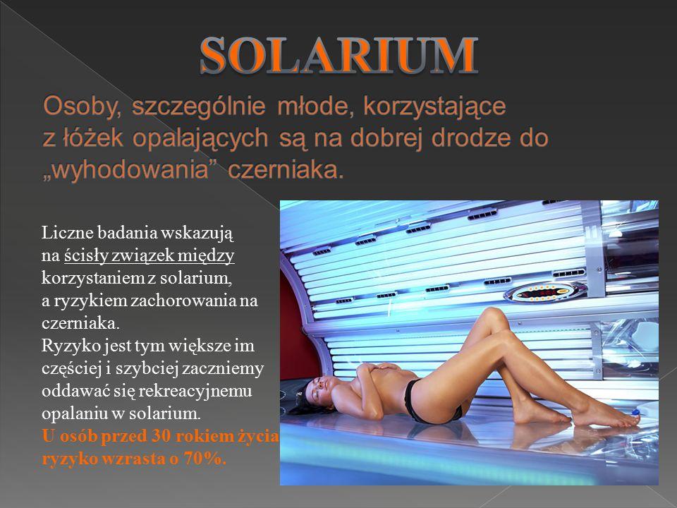 Liczne badania wskazują na ścisły związek między korzystaniem z solarium, a ryzykiem zachorowania na czerniaka. Ryzyko jest tym większe im częściej i