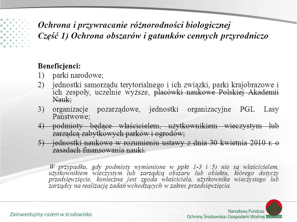 Zainwestujmy razem w środowisko Ochrona i przywracanie różnorodności biologicznej Część 1) Ochrona obszarów i gatunków cennych przyrodniczo Beneficjenci: 1)parki narodowe; 2)jednostki samorządu terytorialnego i ich związki, parki krajobrazowe i ich zespoły, uczelnie wyższe, placówki naukowe Polskiej Akademii Nauk; 3)organizacje pozarządowe, jednostki organizacyjne PGL Lasy Państwowe; 4)podmioty będące właścicielem, użytkownikiem wieczystym lub zarządcą zabytkowych parków i ogrodów; 5)jednostki naukowe w rozumieniu ustawy z dnia 30 kwietnia 2010 r.