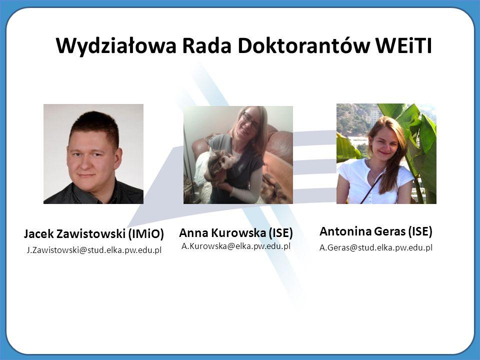 Antonina Geras (ISE) A.Geras@stud.elka.pw.edu.pl Jacek Zawistowski (IMiO) J.Zawistowski@stud.elka.pw.edu.pl Wydziałowa Rada Doktorantów WEiTI Anna Kurowska (ISE) A.Kurowska@elka.pw.edu.pl