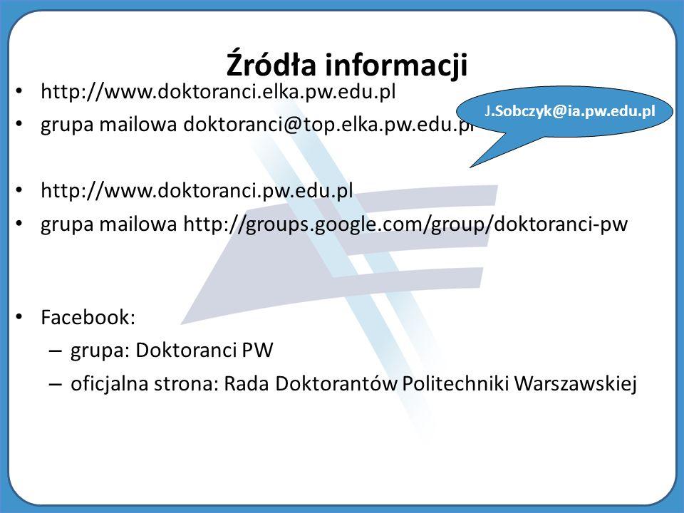 http://www.doktoranci.elka.pw.edu.pl grupa mailowa doktoranci@top.elka.pw.edu.pl http://www.doktoranci.pw.edu.pl grupa mailowa http://groups.google.com/group/doktoranci-pw Facebook: – grupa: Doktoranci PW – oficjalna strona: Rada Doktorantów Politechniki Warszawskiej J.Sobczyk@ia.pw.edu.pl Źródła informacji