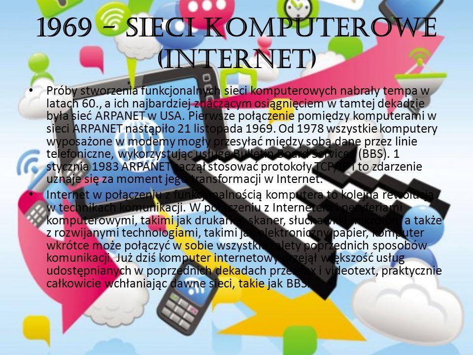 1969 - Sieci komputerowe (Internet) Próby stworzenia funkcjonalnych sieci komputerowych nabrały tempa w latach 60., a ich najbardziej znaczącym osiągn