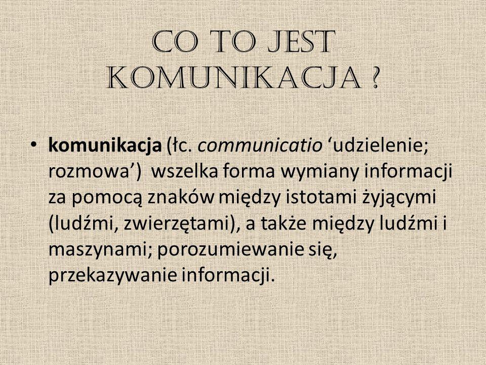 Co to jest komunikacja ? komunikacja (łc. communicatio 'udzielenie; rozmowa') wszelka forma wymiany informacji za pomocą znaków między istotami żyjący