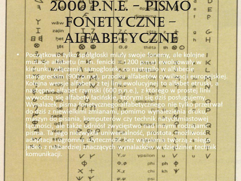 2000 p.n.e. - Pismo fonetyczne – alfabetyczne Początkowo tylko spółgłoski miały swoje fonemy, ale kolejne mutacje alfabetu (m.in. fenicki – 1200 p.n.e