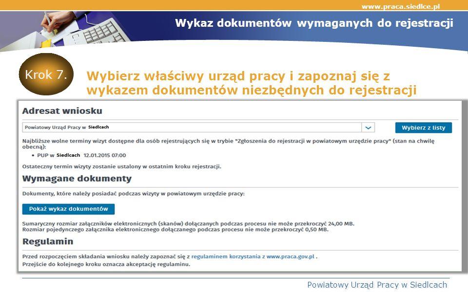 www.praca.siedlce.pl Powiatowy Urząd Pracy w Siedlcach Wykaz dokumentów wymaganych do rejestracji Wybierz właściwy urząd pracy i zapoznaj się z wykazem dokumentów niezbędnych do rejestracji Krok 7.
