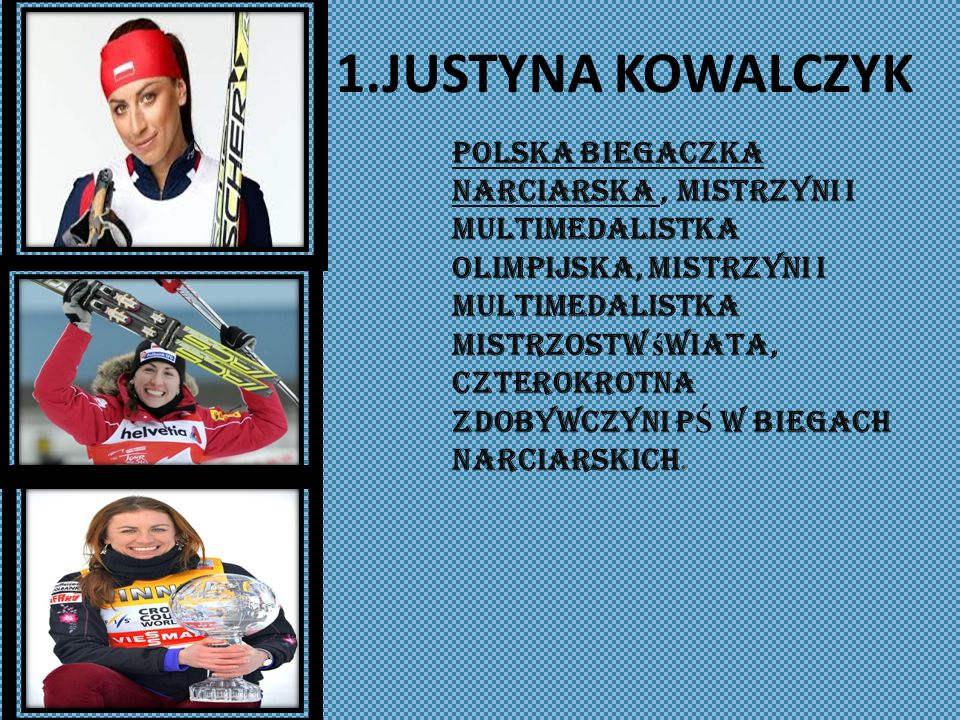 1.JUSTYNA KOWALCZYK Polska biegaczka narciarska, mistrzyni i multimedalistka olimpijska, mistrzyni i multimedalistka mistrzostw ś wiata, czterokrotna