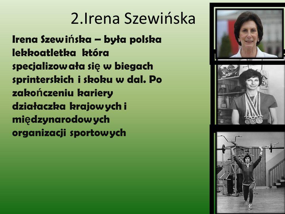 2.Irena Szewińska Irena Szewi ń ska – była polska lekkoatletka która specjalizowała si ę w biegach sprinterskich i skoku w dal. Po zako ń czeniu karie