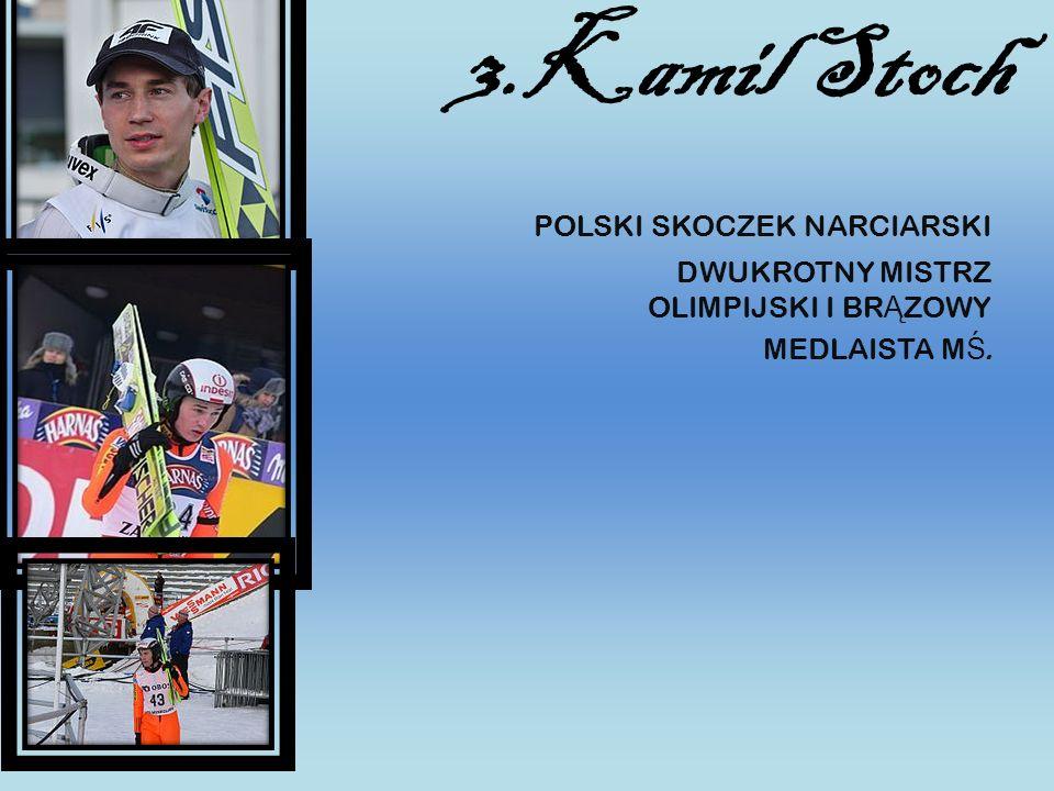 3.Kamil Stoch POLSKI SKOCZEK NARCIARSKI DWUKROTNY MISTRZ OLIMPIJSKI I BR Ą ZOWY MEDLAISTA M Ś.