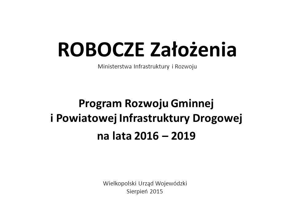 ROBOCZE Założenia Ministerstwa Infrastruktury i Rozwoju Program Rozwoju Gminnej i Powiatowej Infrastruktury Drogowej na lata 2016 – 2019 Wielkopolski