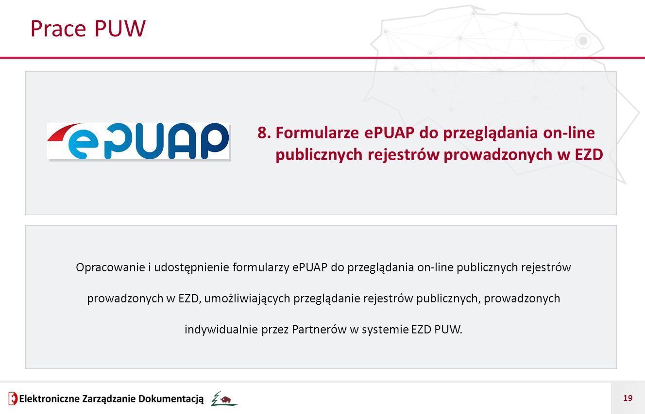 19 Prace PUW 8. Formularze ePUAP do przeglądania on-line publicznych rejestrów prowadzonych w EZD Opracowanie i udostępnienie formularzy ePUAP do prze