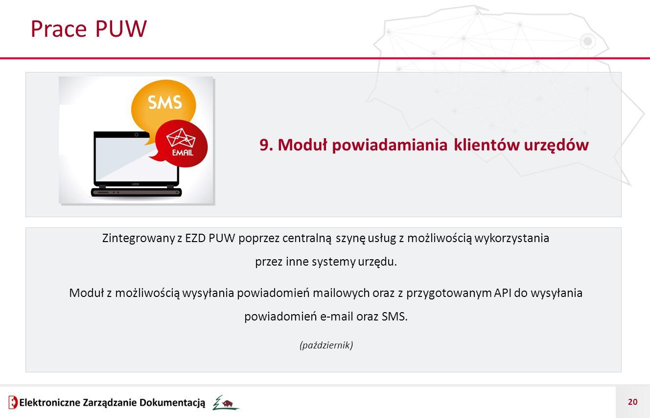20 Prace PUW 9. Moduł powiadamiania klientów urzędów Zintegrowany z EZD PUW poprzez centralną szynę usług z możliwością wykorzystania przez inne syste