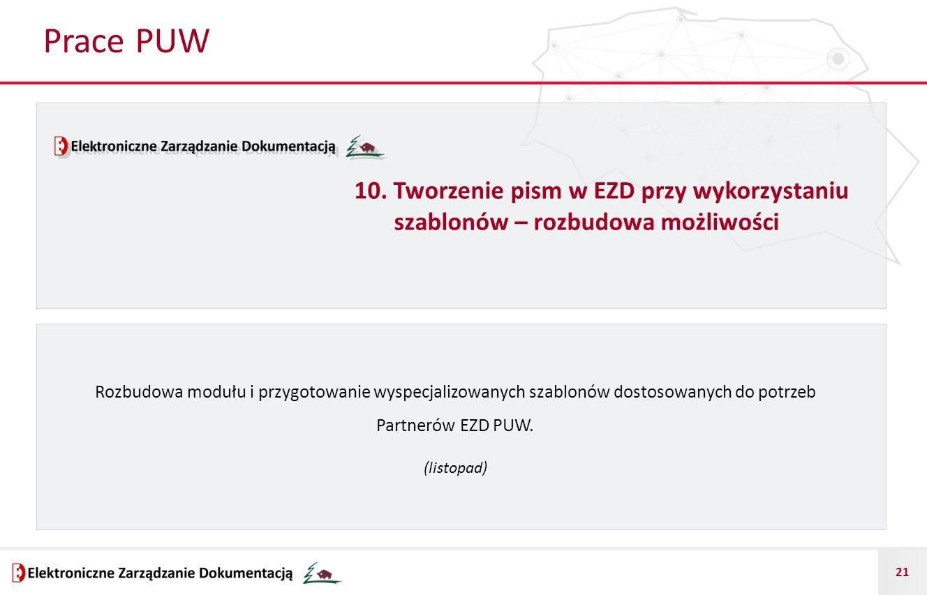 21 Prace PUW Rozbudowa modułu i przygotowanie wyspecjalizowanych szablonów dostosowanych do potrzeb Partnerów EZD PUW. (listopad) 10. Tworzenie pism w