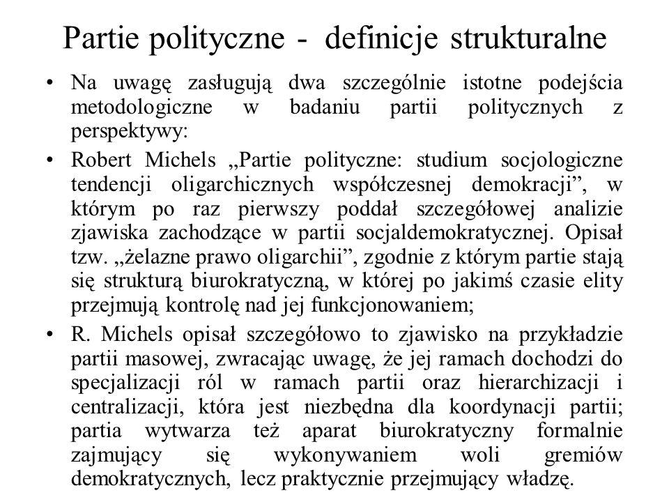 """Partie polityczne - definicje strukturalne Na uwagę zasługują dwa szczególnie istotne podejścia metodologiczne w badaniu partii politycznych z perspektywy: Robert Michels """"Partie polityczne: studium socjologiczne tendencji oligarchicznych współczesnej demokracji , w którym po raz pierwszy poddał szczegółowej analizie zjawiska zachodzące w partii socjaldemokratycznej."""