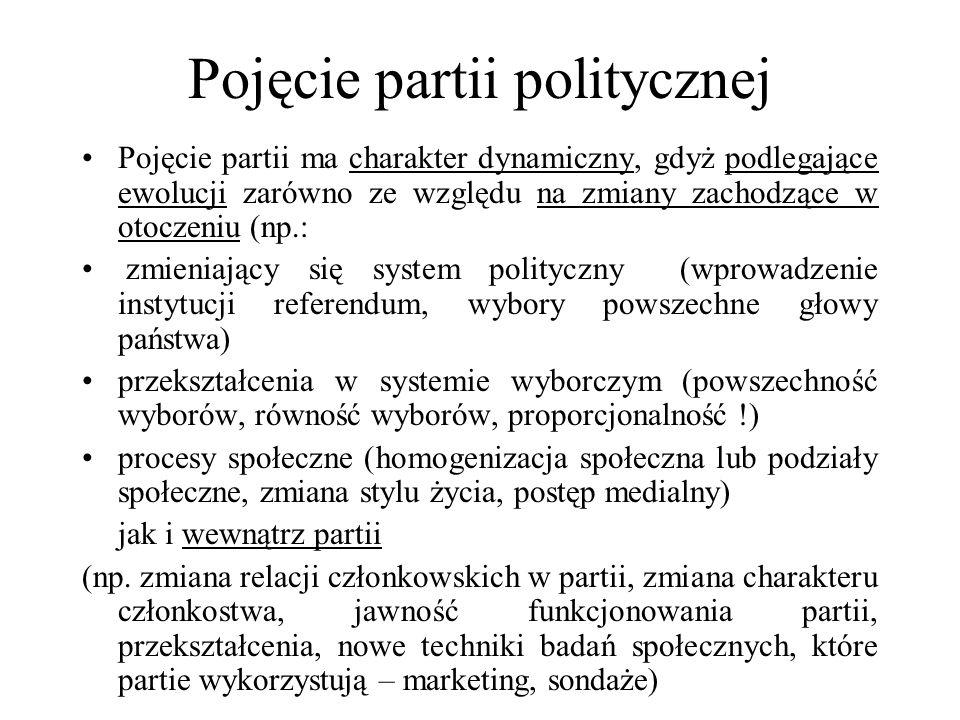 Pojęcie partii politycznej Pojęcie partii ma charakter dynamiczny, gdyż podlegające ewolucji zarówno ze względu na zmiany zachodzące w otoczeniu (np.: zmieniający się system polityczny (wprowadzenie instytucji referendum, wybory powszechne głowy państwa) przekształcenia w systemie wyborczym (powszechność wyborów, równość wyborów, proporcjonalność !) procesy społeczne (homogenizacja społeczna lub podziały społeczne, zmiana stylu życia, postęp medialny) jak i wewnątrz partii (np.