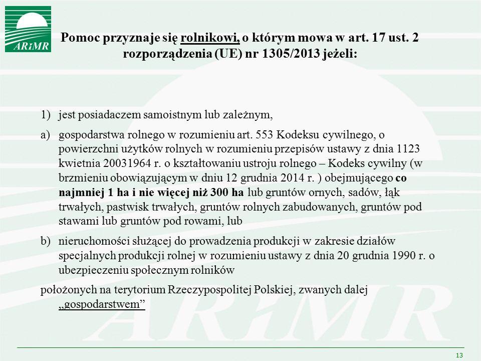 13 Pomoc przyznaje się rolnikowi, o którym mowa w art. 17 ust. 2 rozporządzenia (UE) nr 1305/2013 jeżeli: 1)jest posiadaczem samoistnym lub zależnym,