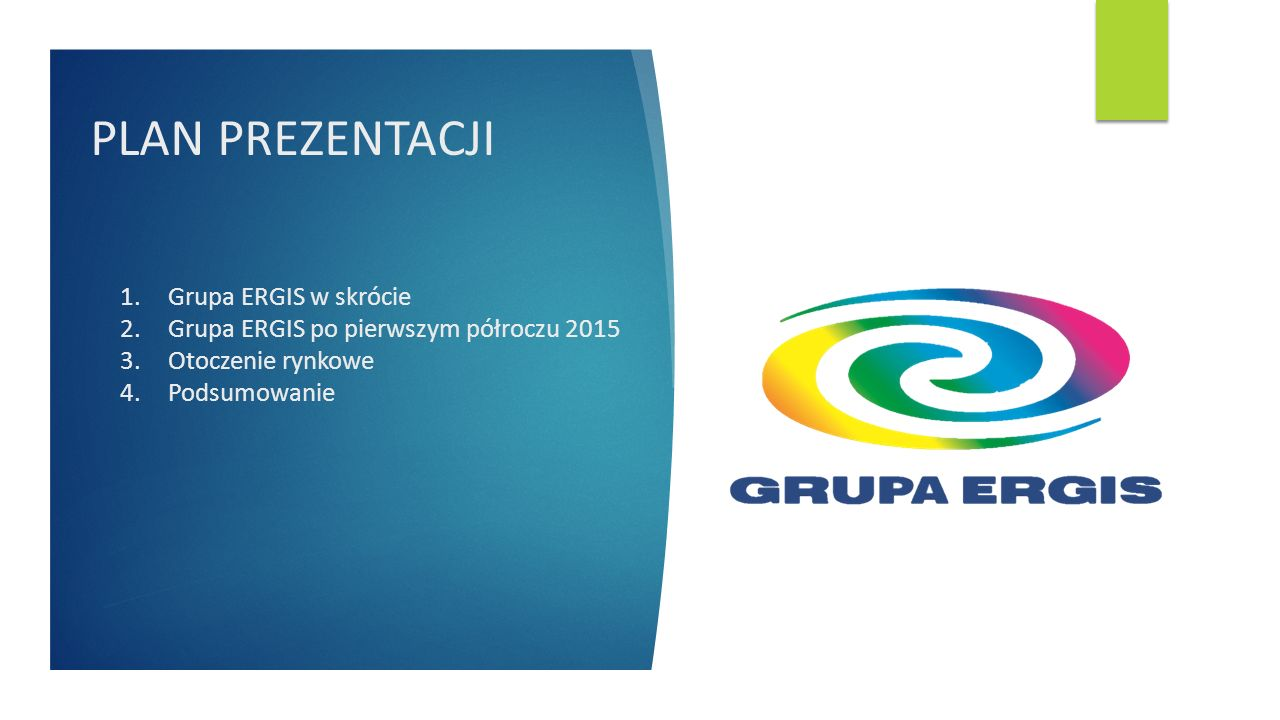 PLAN PREZENTACJI 1.Grupa ERGIS w skrócie 2.Grupa ERGIS po pierwszym półroczu 2015 3.Otoczenie rynkowe 4.Podsumowanie