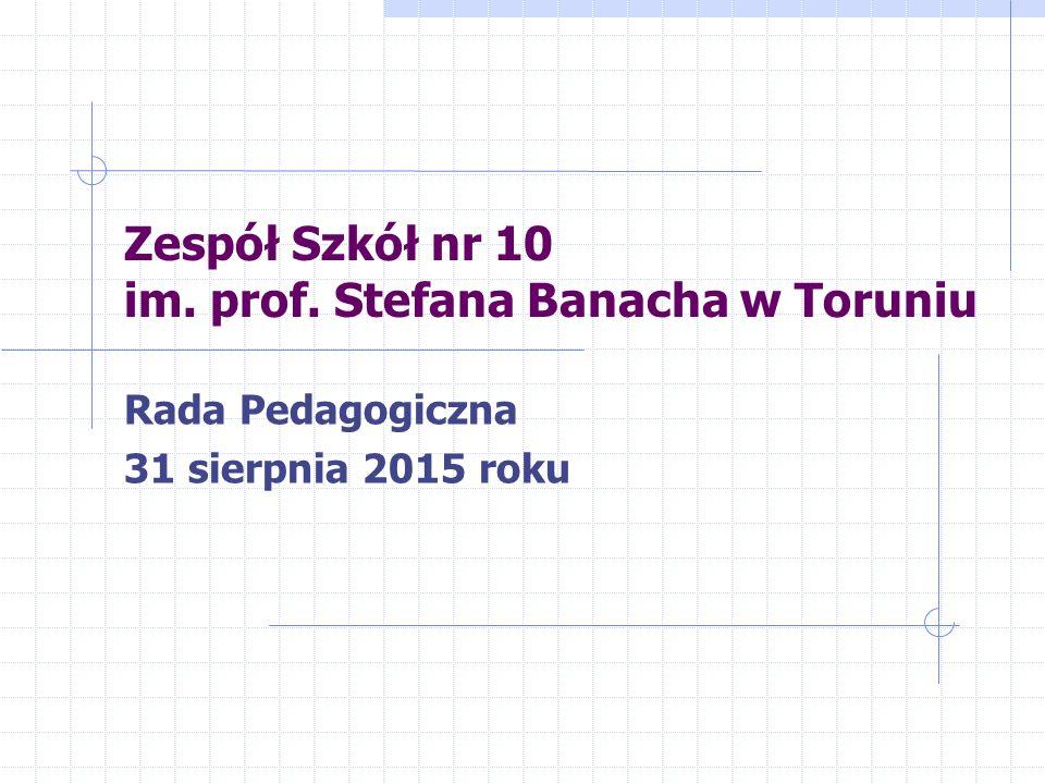 Zespół Szkół nr 10 im. prof. Stefana Banacha w Toruniu Rada Pedagogiczna 31 sierpnia 2015 roku