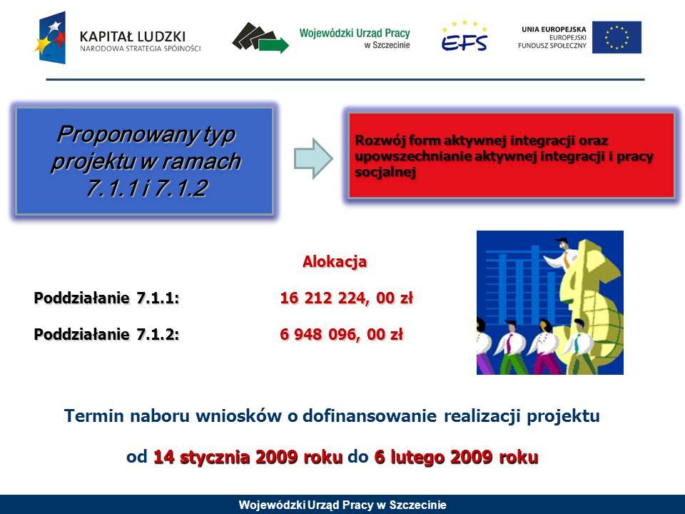 Wojewódzki Urząd Pracy w Szczecinie Alokacja Poddziałanie 7.1.1: 16 212 224, 00 zł Poddziałanie 7.1.2: 6 948 096, 00 zł Termin naboru wniosków o dofinansowanie realizacji projektu 14 stycznia 2009 roku6 lutego 2009 roku od 14 stycznia 2009 roku do 6 lutego 2009 roku Rozwój form aktywnej integracji oraz upowszechnianie aktywnej integracji i pracy socjalnej Proponowany typ projektu w ramach 7.1.1 i 7.1.2