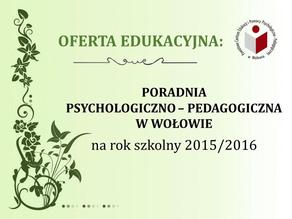OFERTA EDUKACYJNA: PORADNIA PSYCHOLOGICZNO – PEDAGOGICZNA W WOŁOWIE na rok szkolny 2015/2016