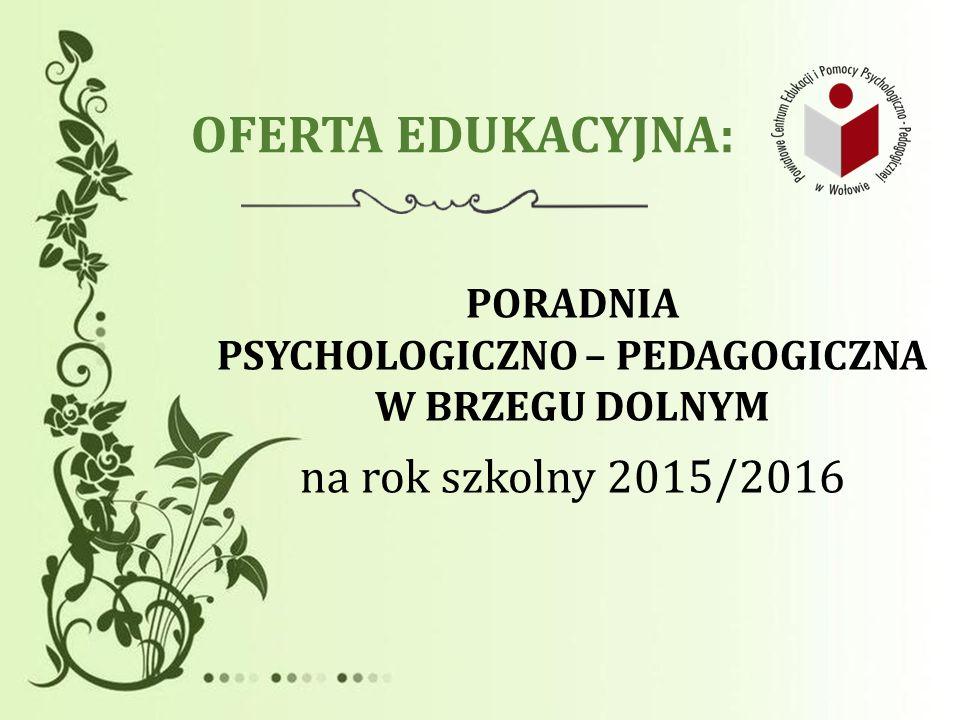 OFERTA EDUKACYJNA: PORADNIA PSYCHOLOGICZNO – PEDAGOGICZNA W BRZEGU DOLNYM na rok szkolny 2015/2016