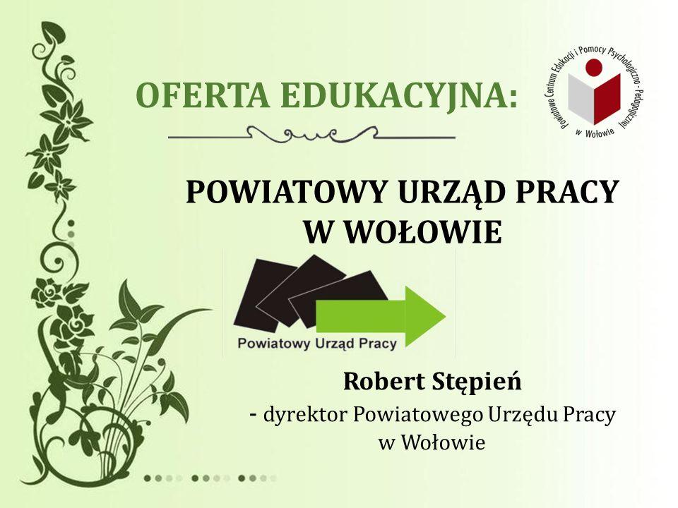 OFERTA EDUKACYJNA: POWIATOWY URZĄD PRACY W WOŁOWIE Robert Stępień - dyrektor Powiatowego Urzędu Pracy w Wołowie