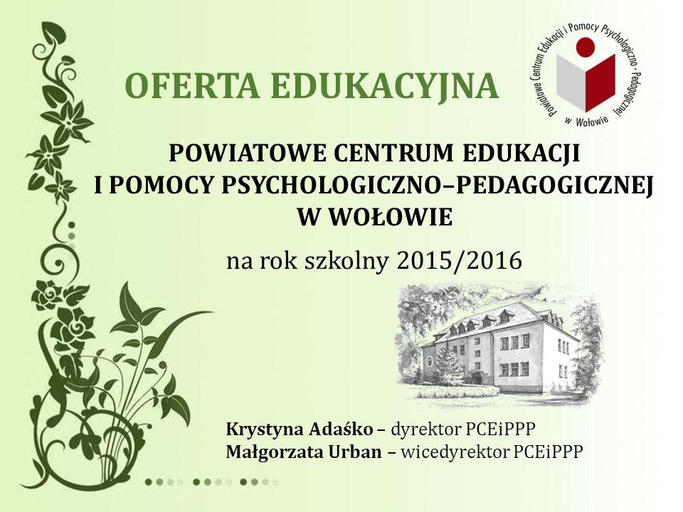 OFERTA EDUKACYJNA POWIATOWE CENTRUM EDUKACJI I POMOCY PSYCHOLOGICZNO–PEDAGOGICZNEJ W WOŁOWIE na rok szkolny 2015/2016 Krystyna Adaśko – dyrektor PCEiP