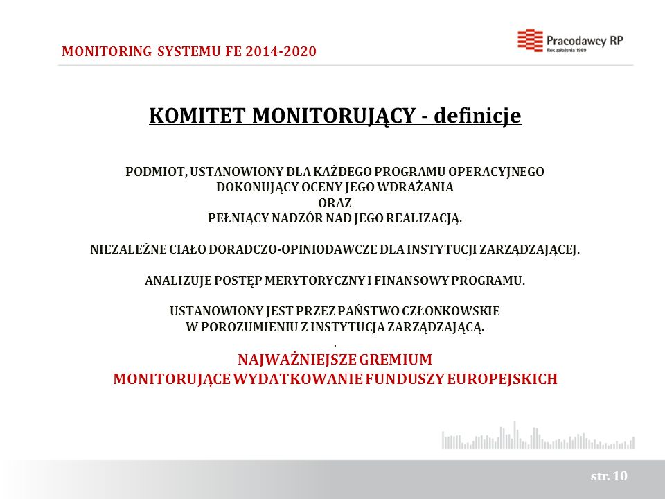 str. 10 MONITORING SYSTEMU FE 2014-2020 KOMITET MONITORUJĄCY - definicje PODMIOT, USTANOWIONY DLA KAŻDEGO PROGRAMU OPERACYJNEGO DOKONUJĄCY OCENY JEGO