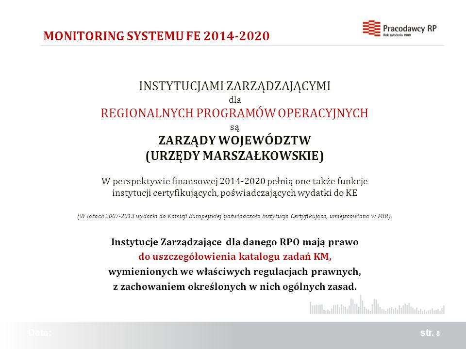str. 8 MONITORING SYSTEMU FE 2014-2020 Data: INSTYTUCJAMI ZARZĄDZAJĄCYMI dla REGIONALNYCH PROGRAMÓW OPERACYJNYCH są ZARZĄDY WOJEWÓDZTW (URZĘDY MARSZAŁ