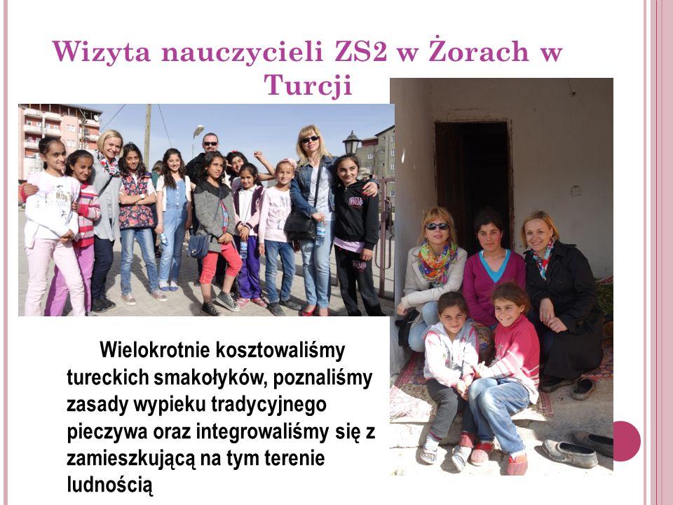Wizyta nauczycieli ZS2 w Żorach w Turcji Wielokrotnie kosztowaliśmy tureckich smakołyków, poznaliśmy zasady wypieku tradycyjnego pieczywa oraz integrowaliśmy się z zamieszkującą na tym terenie ludnością