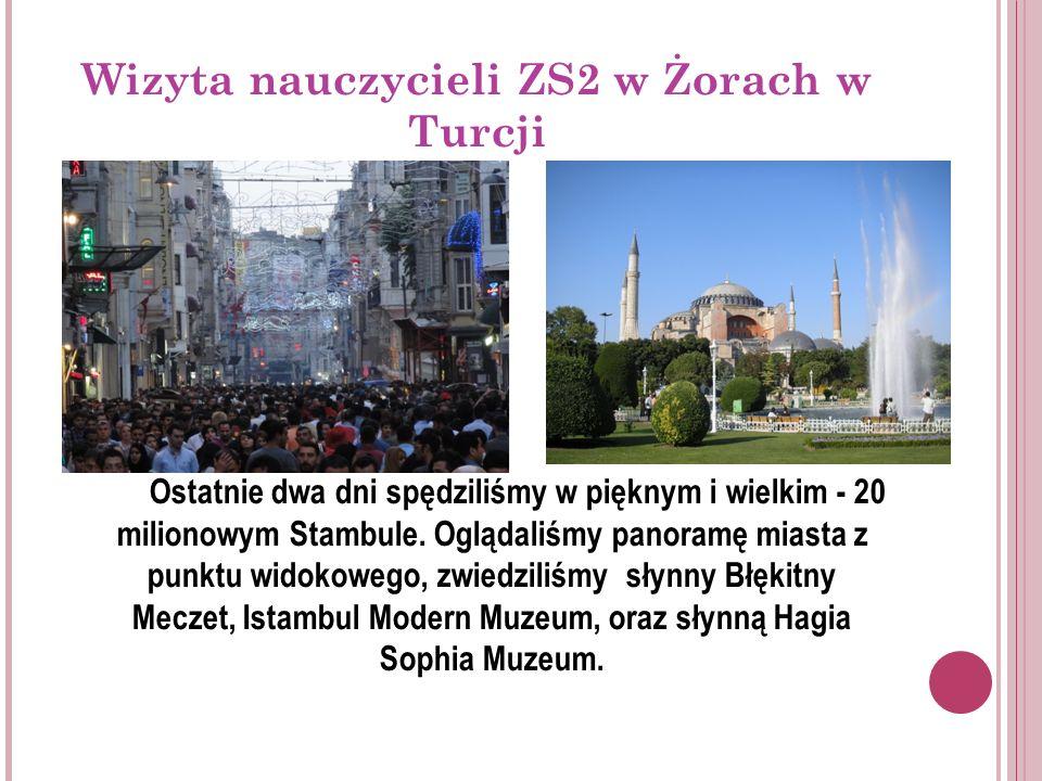 Wizyta nauczycieli ZS2 w Żorach w Turcji Ostatnie dwa dni spędziliśmy w pięknym i wielkim - 20 milionowym Stambule.