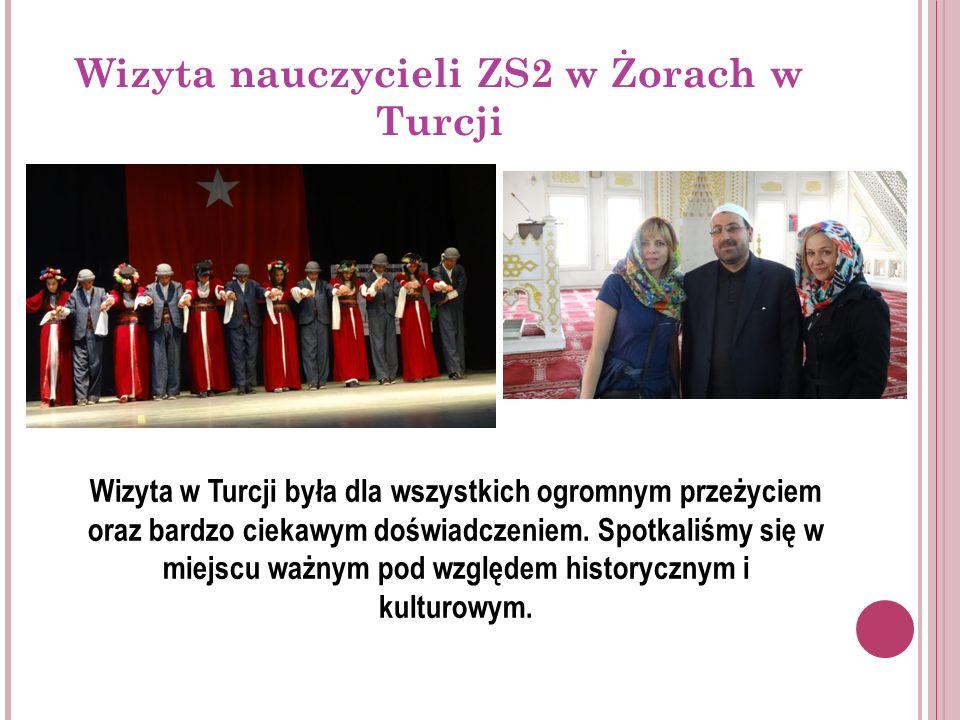 Wizyta nauczycieli ZS2 w Żorach w Turcji Wizyta w Turcji była dla wszystkich ogromnym przeżyciem oraz bardzo ciekawym doświadczeniem.