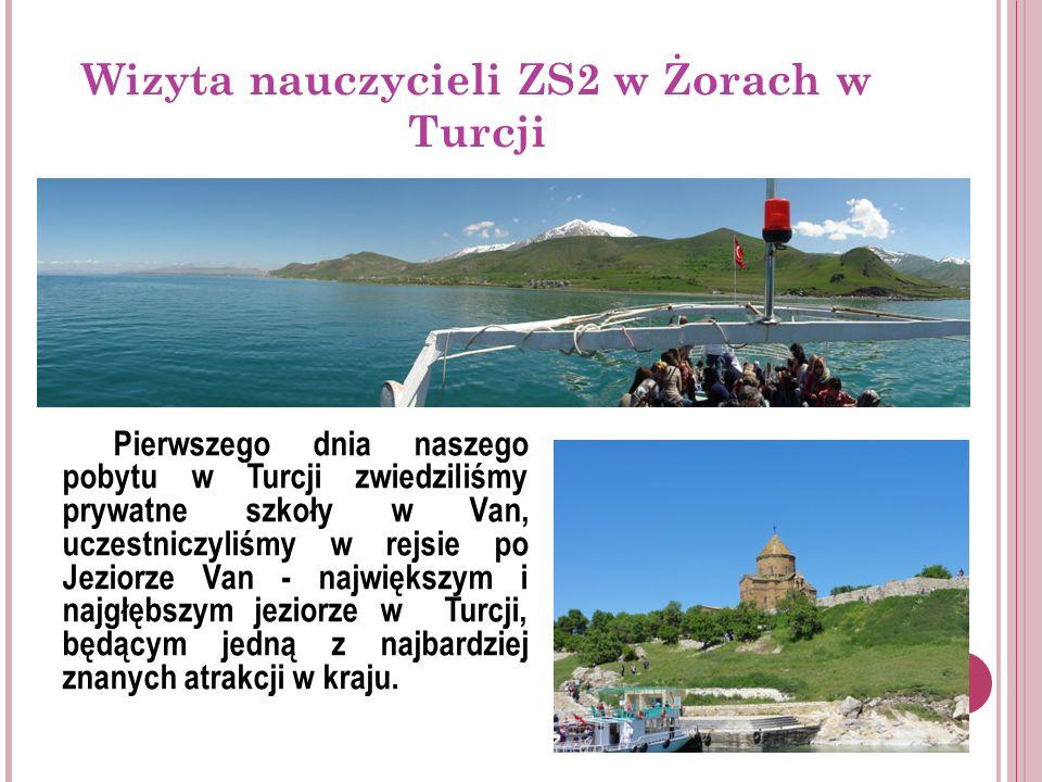 Wizyta nauczycieli ZS2 w Żorach w Turcji Pierwszego dnia naszego pobytu w Turcji zwiedziliśmy prywatne szkoły w Van, uczestniczyliśmy w rejsie po Jeziorze Van - największym i najgłębszym jeziorze w Turcji, będącym jedną z najbardziej znanych atrakcji w kraju.