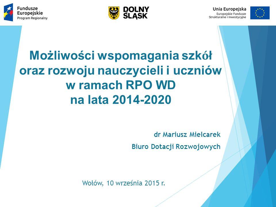 Możliwości wspomagania szk ó ł oraz rozwoju nauczycieli i uczniów w ramach RPO WD na lata 2014-2020 dr Mariusz Mielcarek Biuro Dotacji Rozwojowych Woł