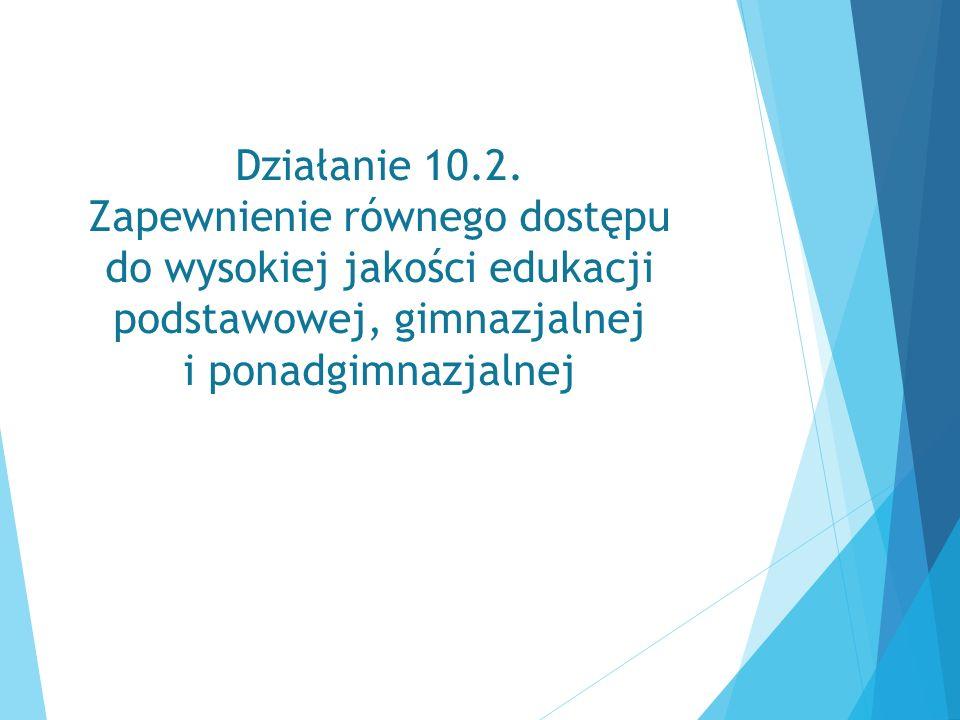 Działanie 10.2. Zapewnienie równego dostępu do wysokiej jakości edukacji podstawowej, gimnazjalnej i ponadgimnazjalnej